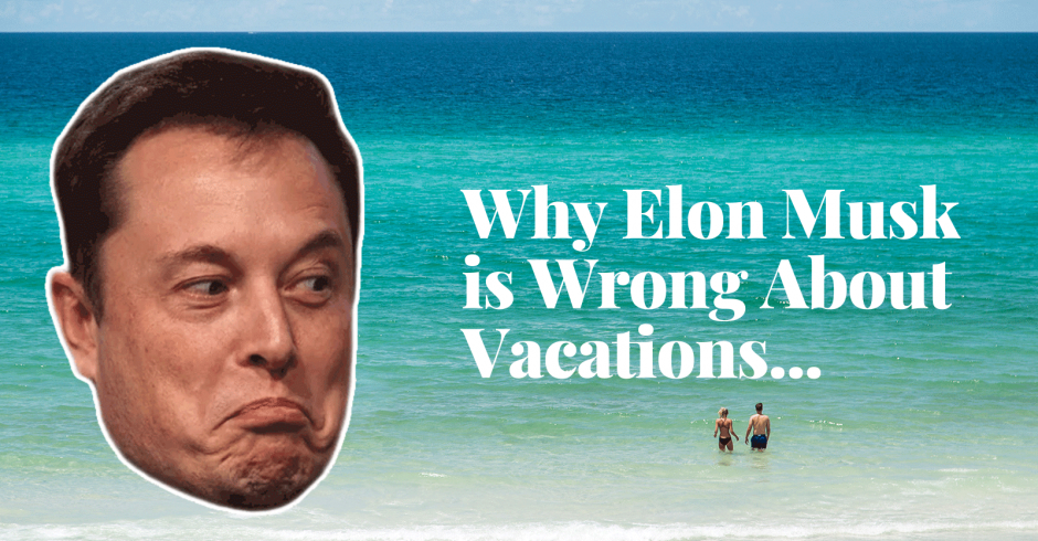 Why Elon Musk is Wrong About Vacations